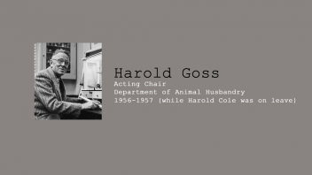 5. Harold Goss, Acting Chair of Department of Animal Husbandry, 1956-1957, while Harold Cole was on leave.